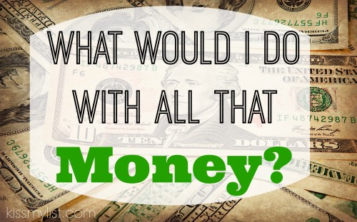 What would I do with all that money?